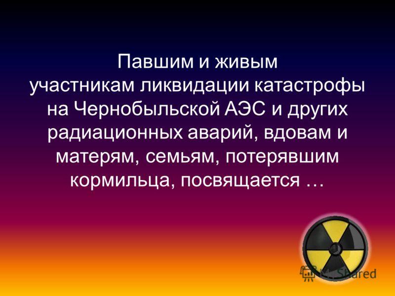Павшим и живым участникам ликвидации катастрофы на Чернобыльской АЭС и других радиационных аварий, вдовам и матерям, семьям, потерявшим кормильца, посвящается …
