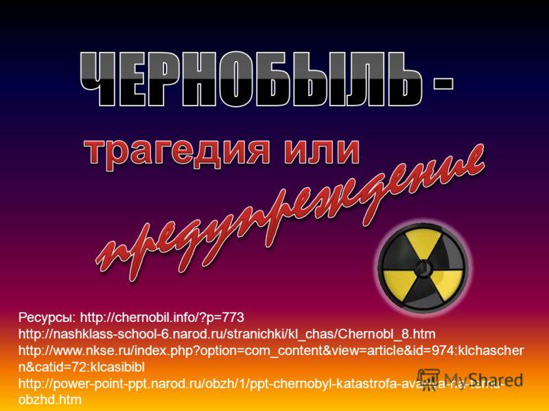 Ресурсы: http://chernobil.info/?p=773 http://nashklass-school-6.narod.ru/stranichki/kl_chas/Chernobl_8.htm http://www.nkse.ru/index.php?option=com_content&view=article&id=974:klchascher n&catid=72:klcasibibl http://power-point-ppt.narod.ru/obzh/1/ppt