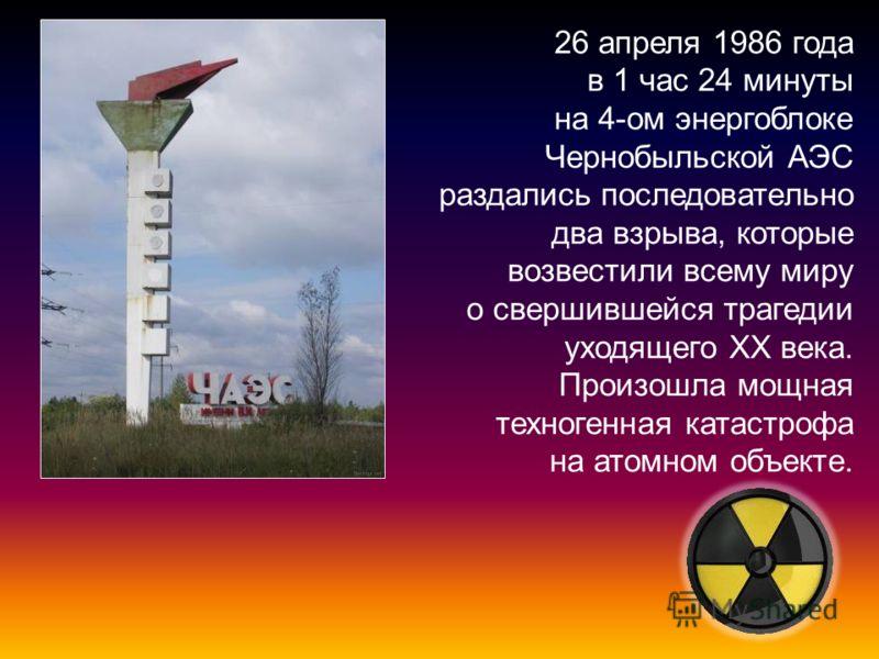 26 апреля 1986 года в 1 час 24 минуты на 4-ом энергоблоке Чернобыльской АЭС раздались последовательно два взрыва, которые возвестили всему миру о свершившейся трагедии уходящего ХХ века. Произошла мощная техногенная катастрофа на атомном объекте.