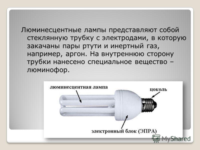 Люминесцентные лампы представляют собой стеклянную трубку с электродами, в которую закачаны пары ртути и инертный газ, например, аргон. На внутреннюю сторону трубки нанесено специальное вещество – люминофор.