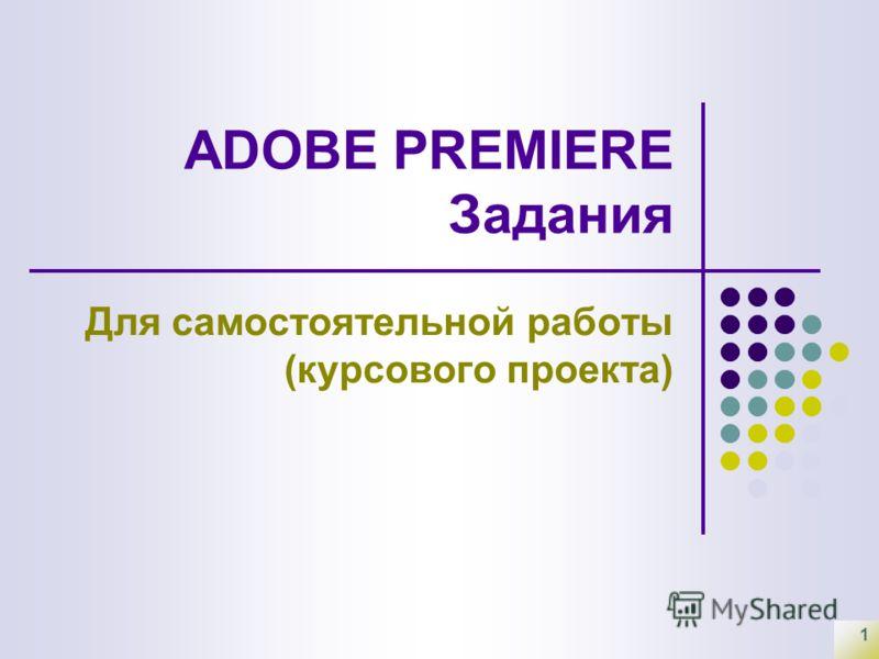 1 ADOBE PREMIERE Задания Для самостоятельной работы (курсового проекта)