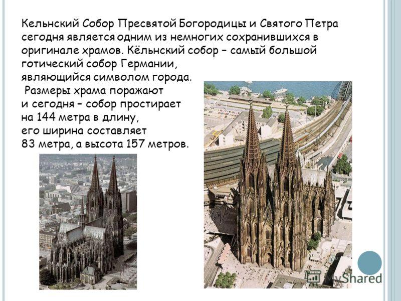 Кельнский Собор Пресвятой Богородицы и Святого Петра сегодня является одним из немногих сохранившихся в оригинале храмов. Кёльнский собор – самый большой готический собор Германии, являющийся символом города. Размеры храма поражают и сегодня – собор