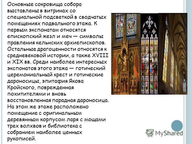 Основные сокровища собора выставлены в витринах со специальной подсветкой в сводчатых помещениях подвального этажа. К первым экспонатам относятся епископский жезл и меч символы правления кельнских архиепископов. Остальные драгоценности относятся к ср
