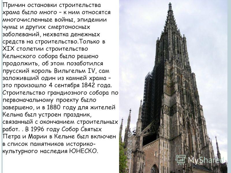 Причин остановки строительства храма было много – к ним относятся многочисленные войны, эпидемии чумы и других смертоносных заболеваний, нехватка денежных средств на строительство.Только в XIX столетии строительство Кельнского собора было решено прод