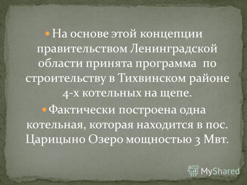 На основе этой концепции правительством Ленинградской области принята программа по строительству в Тихвинском районе 4-х котельных на щепе. Фактически построена одна котельная, которая находится в пос. Царицыно Озеро мощностью 3 Мвт.