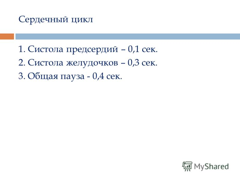 Сердечный цикл 1. Систола предсердий – 0,1 сек. 2. Систола желудочков – 0,3 сек. 3. Общая пауза - 0,4 сек.