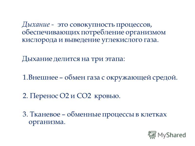 Дыхание - это совокупность процессов, обеспечивающих потребление организмом кислорода и выведение углекислого газа. Дыхание делится на три этапа: 1.Внешнее – обмен газа с окружающей средой. 2. Перенос О2 и СО2 кровью. 3. Тканевое – обменные процессы