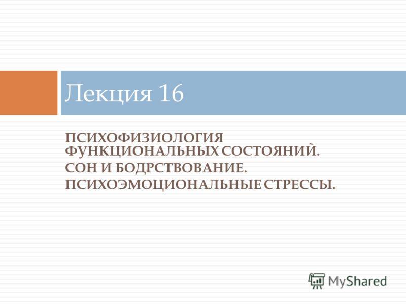 ПСИХОФИЗИОЛОГИЯ ФУНКЦИОНАЛЬНЫХ СОСТОЯНИЙ. СОН И БОДРСТВОВАНИЕ. ПСИХОЭМОЦИОНАЛЬНЫЕ СТРЕССЫ. Лекция 16