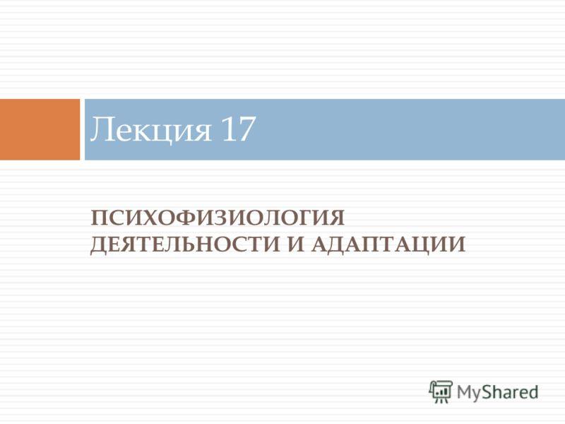 ПСИХОФИЗИОЛОГИЯ ДЕЯТЕЛЬНОСТИ И АДАПТАЦИИ Лекция 17