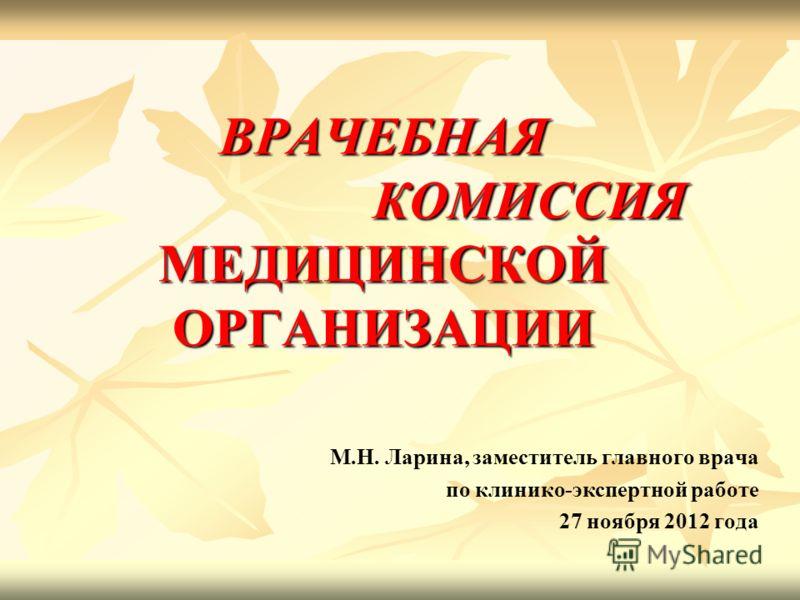 ВРАЧЕБНАЯ КОМИССИЯ МЕДИЦИНСКОЙ ОРГАНИЗАЦИИ М.Н. Ларина, заместитель главного врача по клинико-экспертной работе 27 ноября 2012 года