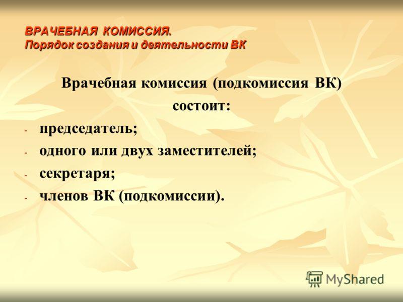 ВРАЧЕБНАЯ КОМИССИЯ. Порядок создания и деятельности ВК Врачебная комиссия (подкомиссия ВК) состоит: - - председатель; - - одного или двух заместителей; - - секретаря; - - членов ВК (подкомиссии).