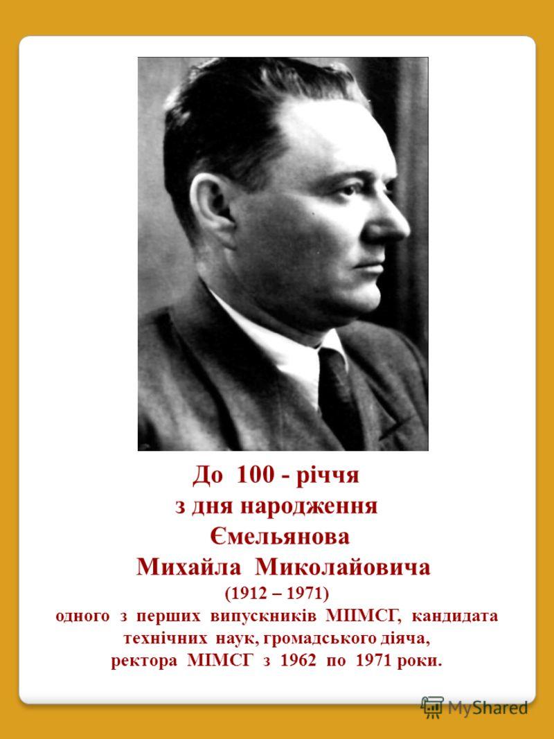 До 100 - річчя з дня народження Ємельянова Михайла Миколайовича (1912 – 1971) одного з перших випускників МІІМСГ, кандидата технічних наук, громадського діяча, ректора МІМСГ з 1962 по 1971 роки.