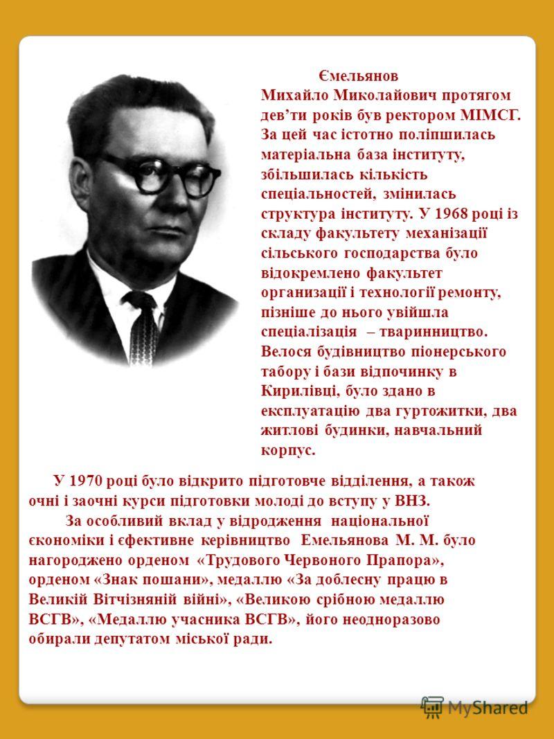 Ємельянов Михайло Миколайович протягом девти років був ректором МІМСГ. За цей час істотно поліпшилась матеріальна база інституту, збільшилась кількість спеціальностей, змінилась структура інституту. У 1968 році із складу факультету механізації сільсь