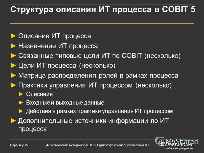 Использование методологии COBIT для эффективного управления ИТСтраница 27 Структура описания ИТ процесса в COBIT 5 Описание ИТ процесса Назначение ИТ процесса Связанные типовые цели ИТ по COBIT (несколько) Цели ИТ процесса (несколько) Матрица распред