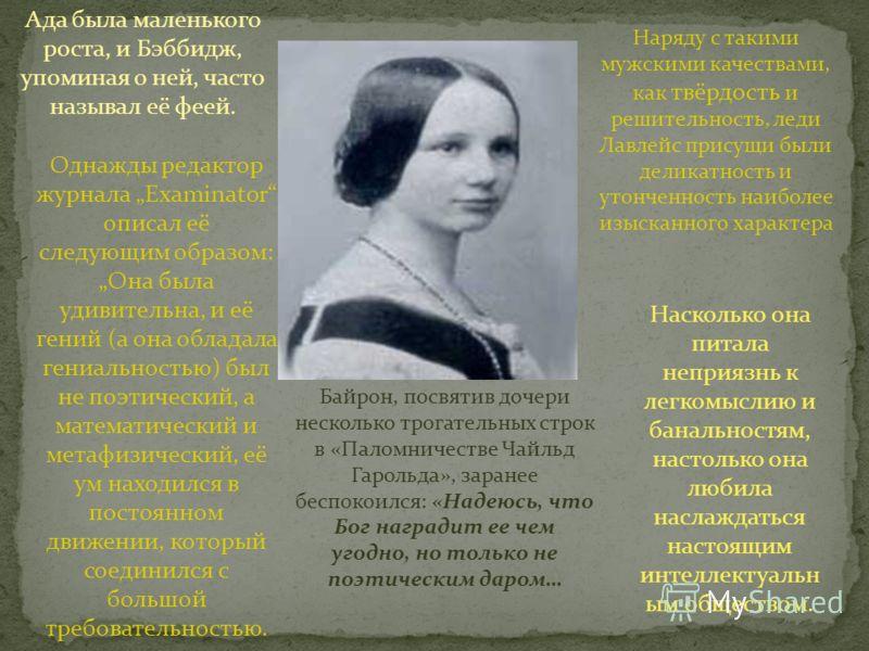 Ада была маленького роста, и Бэббидж, упоминая о ней, часто называл её феей. Однажды редактор журнала Examinator описал её следующим образом: Она была удивительна, и её гений (а она обладала гениальностью) был не поэтический, а математический и метаф