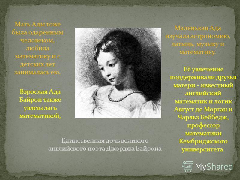 Единственная дочь великого английского поэта Джорджа Байрона Мать Ады тоже была одаренным человеком, любила математику и с детских лет занималась ею. Маленькая Ада изучала астрономию, латынь, музыку и математику. Взрослая Ада Байрон также увлекалась