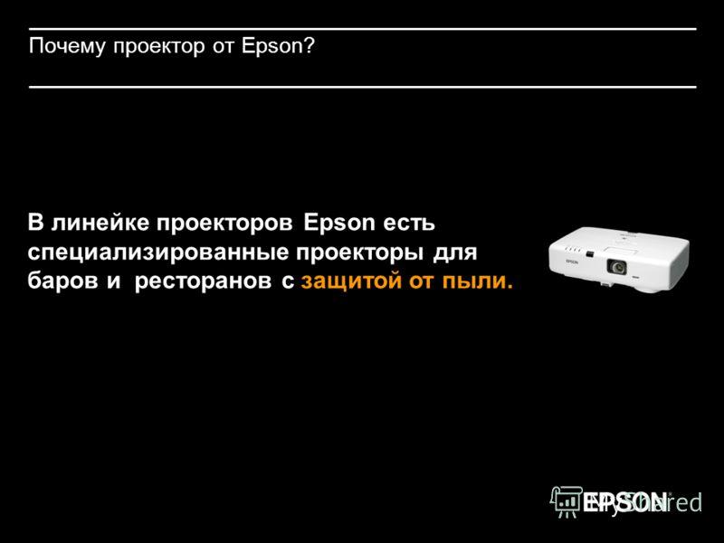 Почему проектор от Epson? В линейке проекторов Epson есть специализированные проекторы для баров и ресторанов с защитой от пыли.