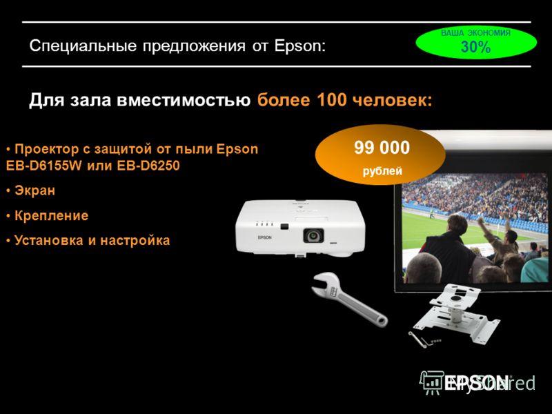 Специальные предложения от Epson: Для зала вместимостью более 100 человек: Проектор с защитой от пыли Epson EB-D6155W или EB-D6250 Экран Крепление Установка и настройка 99 000 рублей ВАША ЭКОНОМИЯ 30%