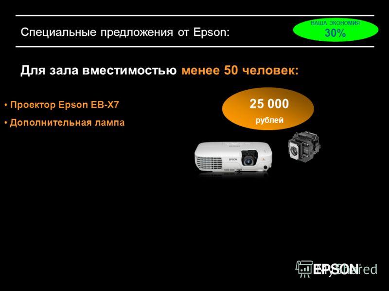 Специальные предложения от Epson: Для зала вместимостью менее 50 человек: Проектор Epson EB-X7 Дополнительная лампа 25 000 рублей ВАША ЭКОНОМИЯ 30%