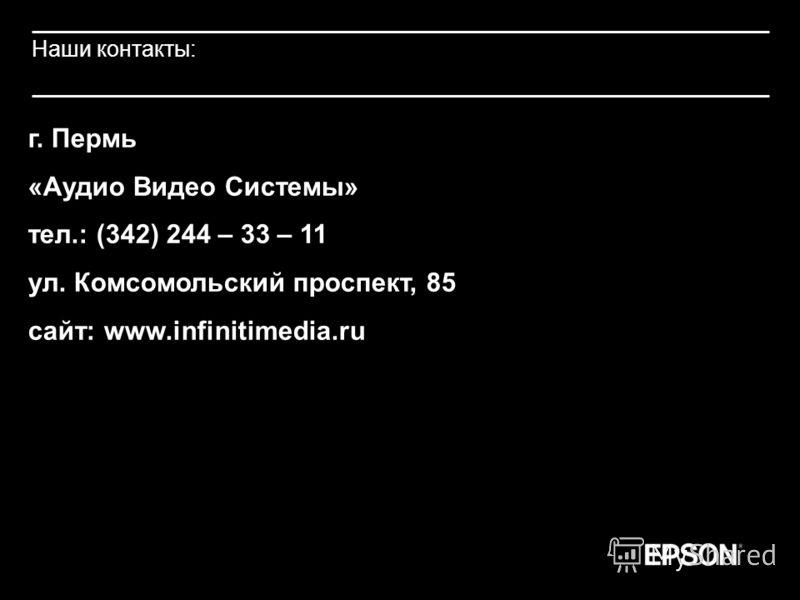 Наши контакты: г. Пермь «Аудио Видео Системы» тел.: (342) 244 – 33 – 11 ул. Комсомольский проспект, 85 сайт: www.infinitimedia.ru