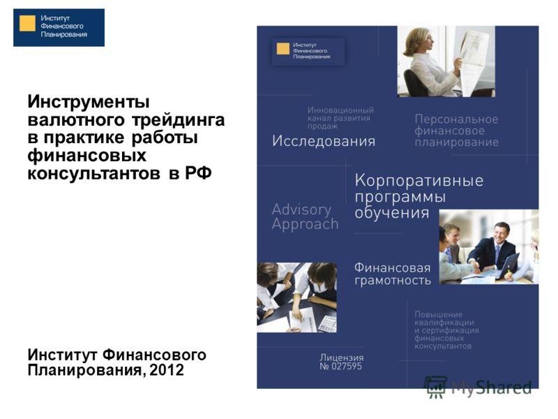 Инструменты валютного трейдинга в практике работы финансовых консультантов в РФ Институт Финансового Планирования, 2012