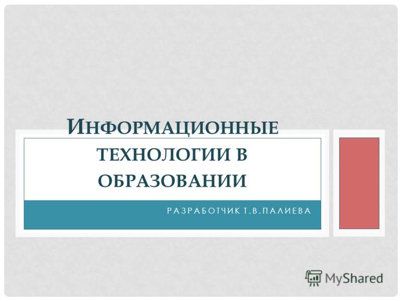 РАЗРАБОТЧИК Т.В.ПАЛИЕВА И НФОРМАЦИОННЫЕ ТЕХНОЛОГИИ В ОБРАЗОВАНИИ