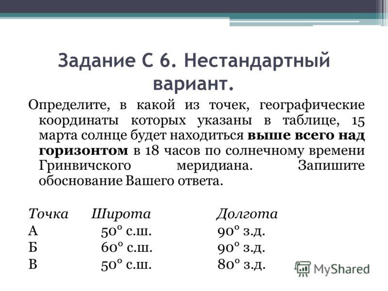 Задание С 6. Нестандартный вариант. Определите, в какой из точек, географические координаты которых указаны в таблице, 15 марта солнце будет находиться выше всего над горизонтом в 18 часов по солнечному времени Гринвичского меридиана. Запишите обосно