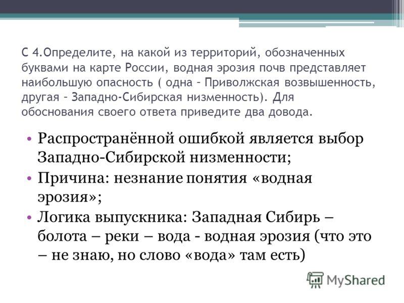 С 4.Определите, на какой из территорий, обозначенных буквами на карте России, водная эрозия почв представляет наибольшую опасность ( одна – Приволжская возвышенность, другая – Западно-Сибирская низменность). Для обоснования своего ответа приведите дв