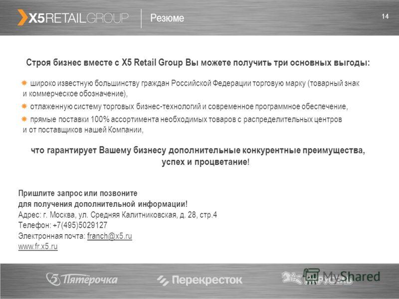 14 Резюме Строя бизнес вместе с X5 Retail Group Вы можете получить три основных выгоды: широко известную большинству граждан Российской Федерации торговую марку (товарный знак и коммерческое обозначение), отлаженную систему торговых бизнес-технологий