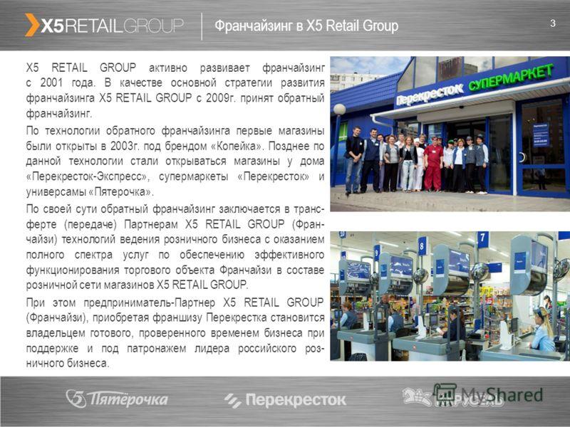 3 Франчайзинг в X5 Retail Group Х5 RETAIL GROUP активно развивает франчайзинг с 2001 года. В качестве основной стратегии развития франчайзинга Х5 RETAIL GROUP с 2009г. принят обратный франчайзинг. По технологии обратного франчайзинга первые магазины
