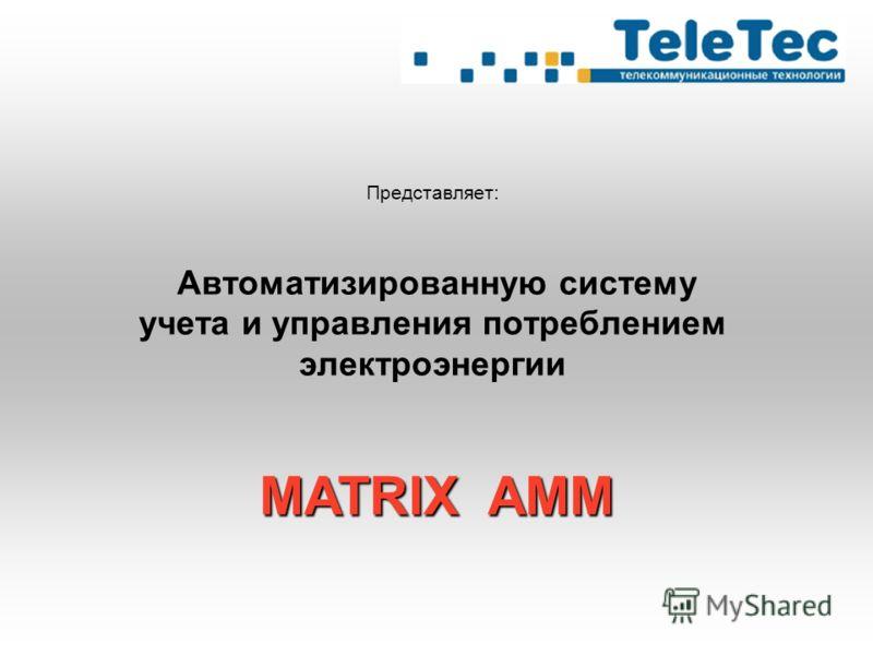 Представляет: Автоматизированную систему учета и управления потреблением электроэнергии MATRIX AMM