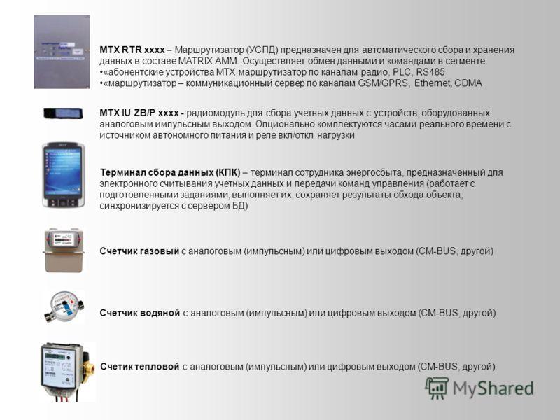 MTX RTR xxxx – Маршрутизатор (УСПД) предназначен для автоматического сбора и хранения данных в составе MATRIX AMM. Осуществляет обмен данными и командами в сегменте «абонентские устройства MTX-маршрутизатор по каналам радио, PLC, RS485 «маршрутизатор