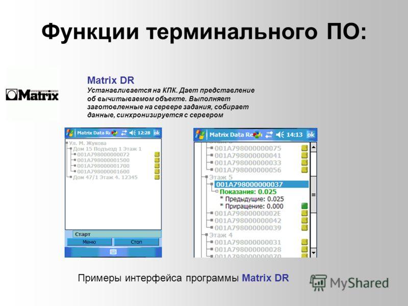 Функции терминального ПО: Matrix DR Устанавливается на КПК. Дает представление об вычитываемом объекте. Выполняет заготовленные на сервере задания, собирает данные, синхронизируется с сервером Примеры интерфейса программы Matrix DR