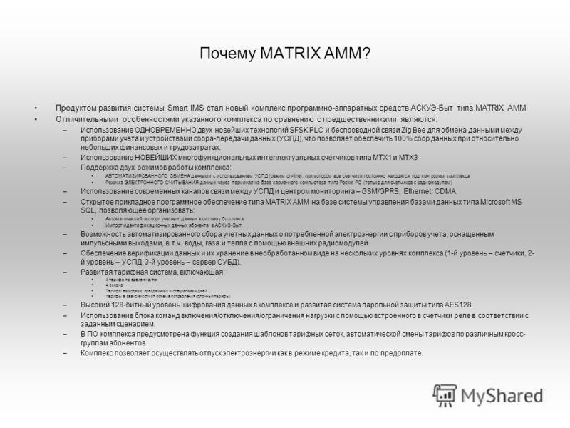 Почему MATRIX AMM? Продуктом развития системы Smart IMS стал новый комплекс программно-аппаратных средств АСКУЭ-Быт типа MATRIX AMM Отличительными особенностями указанного комплекса по сравнению с предшественниками являются: –Использование ОДНОВРЕМЕН