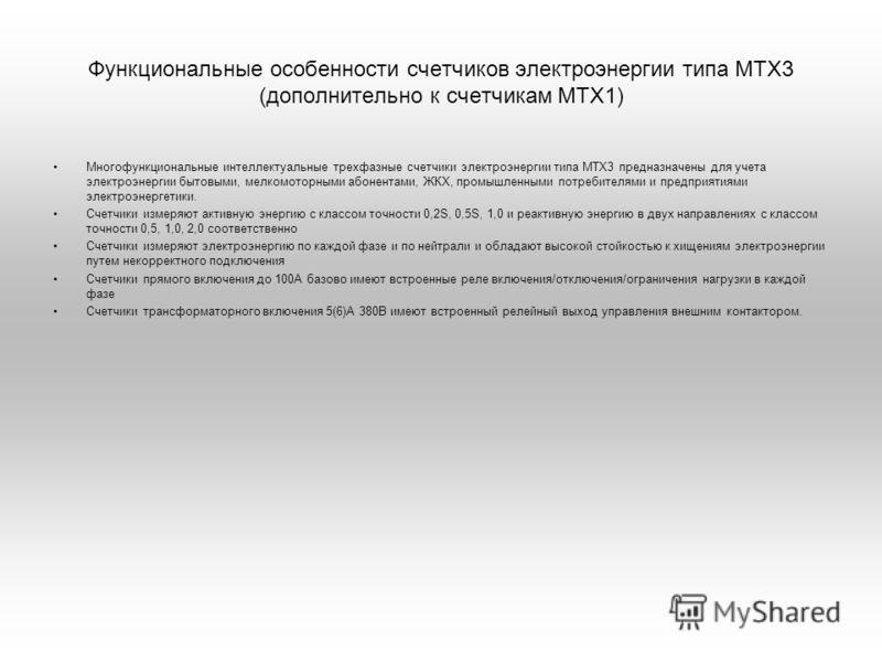 Функциональные особенности счетчиков электроэнергии типа МТХ3 (дополнительно к счетчикам МТХ1) Многофункциональные интеллектуальные трехфазные счетчики электроэнергии типа МТХ3 предназначены для учета электроэнергии бытовыми, мелкомоторными абонентам