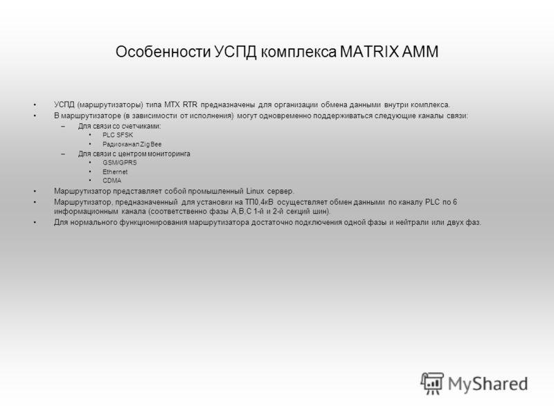 Особенности УСПД комплекса MATRIX AMM УСПД (маршрутизаторы) типа MTX RTR предназначены для организации обмена данными внутри комплекса. В маршрутизаторе (в зависимости от исполнения) могут одновременно поддерживаться следующие каналы связи: –Для связ