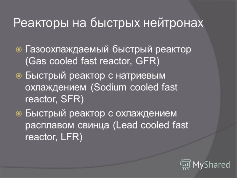 Реакторы на быстрых нейтронах Газоохлаждаемый быстрый реактор (Gas cooled fast reactor, GFR) Быстрый реактор с натриевым охлаждением (Sodium cooled fast reactor, SFR) Быстрый реактор с охлаждением расплавом свинца (Lead cooled fast reactor, LFR)