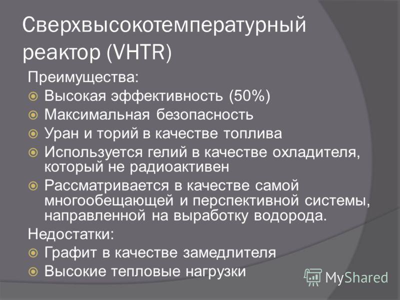 Сверхвысокотемпературный реактор (VHTR) Преимущества: Высокая эффективность (50%) Максимальная безопасность Уран и торий в качестве топлива Используется гелий в качестве охладителя, который не радиоактивен Рассматривается в качестве самой многообещаю