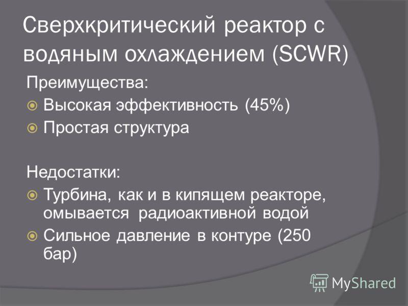 Сверхкритический реактор с водяным охлаждением (SCWR) Преимущества: Высокая эффективность (45%) Простая структура Недостатки: Турбина, как и в кипящем реакторе, омывается радиоактивной водой Сильное давление в контуре (250 бар)