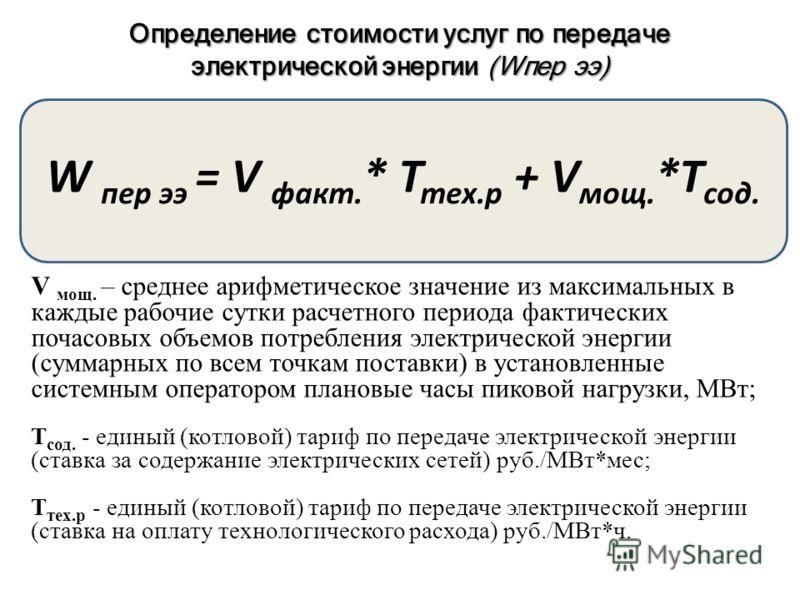 Определение стоимости услуг по передаче электрической энергии (Wпер ээ) W пер ээ = V факт. * Т тех.р + V мощ. *T сод. V мощ. – среднее арифметическое значение из максимальных в каждые рабочие сутки расчетного периода фактических почасовых объемов пот