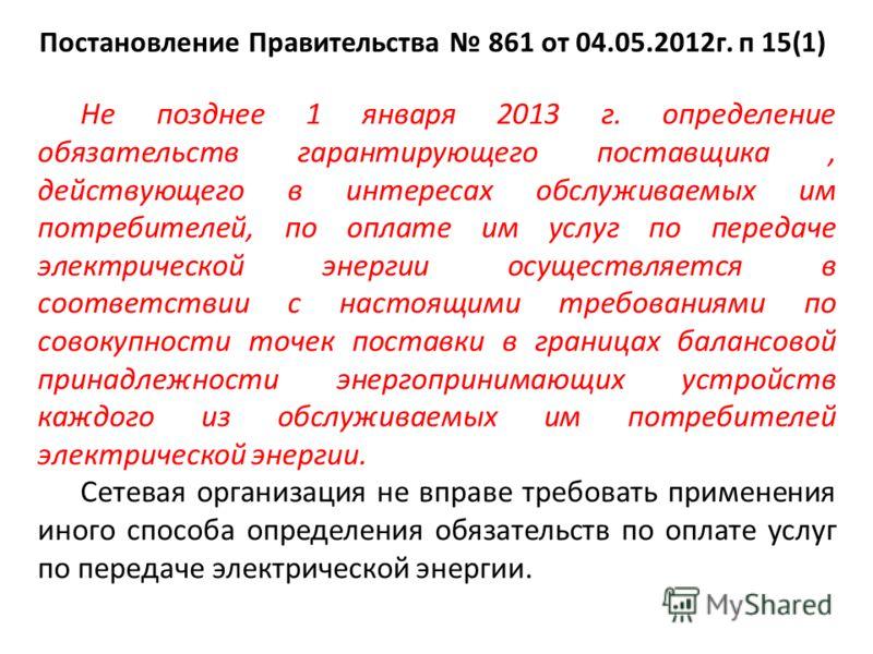 Постановление Правительства 861 от 04.05.2012г. п 15(1) Не позднее 1 января 2013 г. определение обязательств гарантирующего поставщика, действующего в интересах обслуживаемых им потребителей, по оплате им услуг по передаче электрической энергии осуще