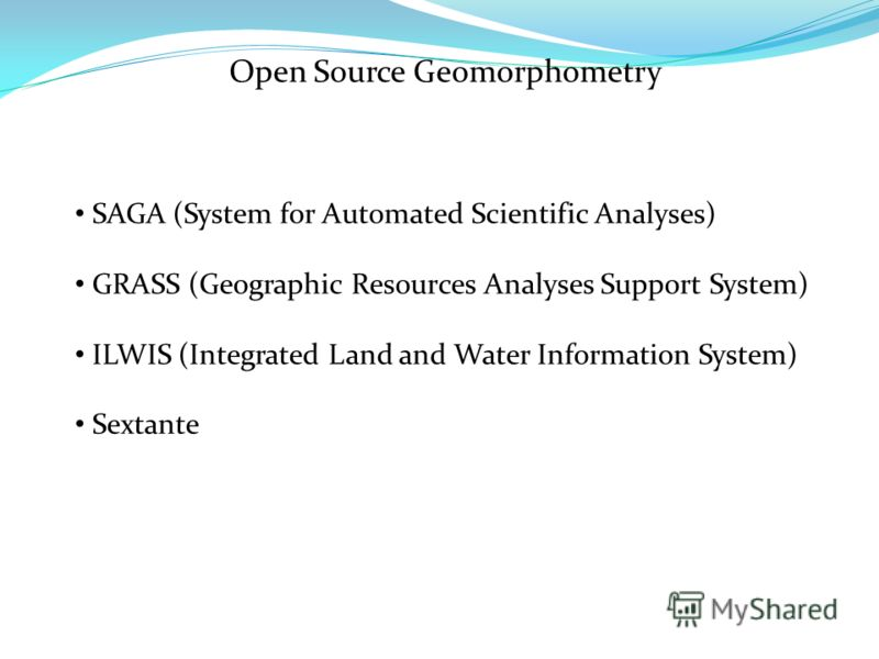 Open Source Geomorphometry SAGA (System for Automated Scientific Analyses) GRASS (Geographic Resources Analyses Support System) ILWIS (Integrated Land and Water Information System) Sextante