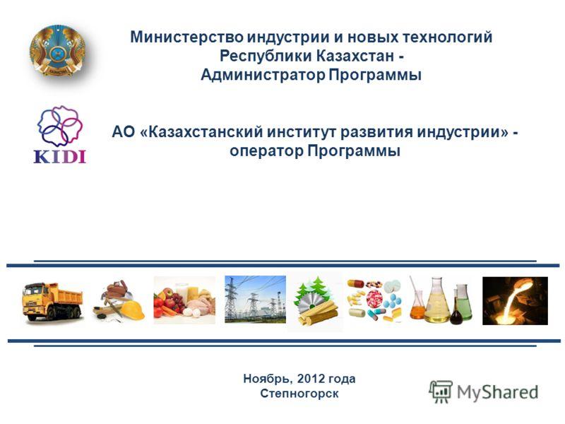 Ноябрь, 2012 года Степногорск Министерство индустрии и новых технологий Республики Казахстан - Администратор Программы АО «Казахстанский институт развития индустрии» - оператор Программы