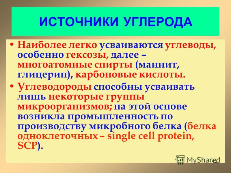 ИСТОЧНИКИ УГЛЕРОДА Наиболее легко усваиваются углеводы, особенно гексозы, далее – многоатомные спирты (маннит, глицерин), карбоновые кислоты. Углеводороды способны усваивать лишь некоторые группы микроорганизмов; на этой основе возникла промышленност