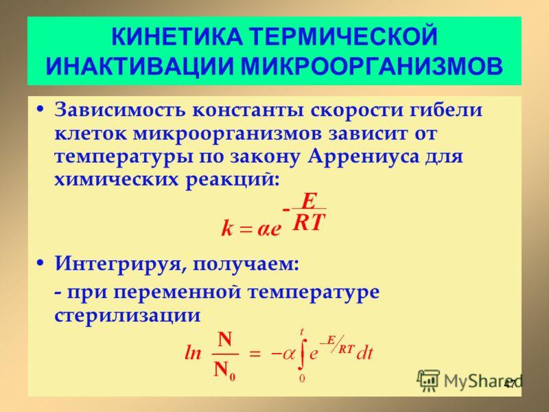 КИНЕТИКА ТЕРМИЧЕСКОЙ ИНАКТИВАЦИИ МИКРООРГАНИЗМОВ Зависимость константы скорости гибели клеток микроорганизмов зависит от температуры по закону Аррениуса для химических реакций: Интегрируя, получаем: - при переменной температуре стерилизации 47