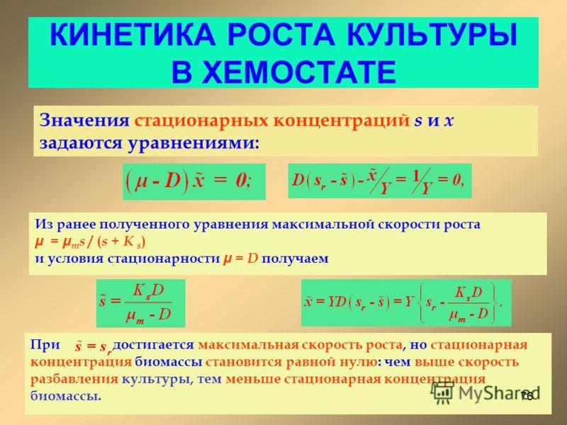 КИНЕТИКА РОСТА КУЛЬТУРЫ В ХЕМОСТАТЕ Значения стационарных концентраций s и x задаются уравнениями: Из ранее полученного уравнения максимальной скорости роста μ = μ m s / ( s + K s ) и условия стационарности μ = D получаем При достигается максимальная