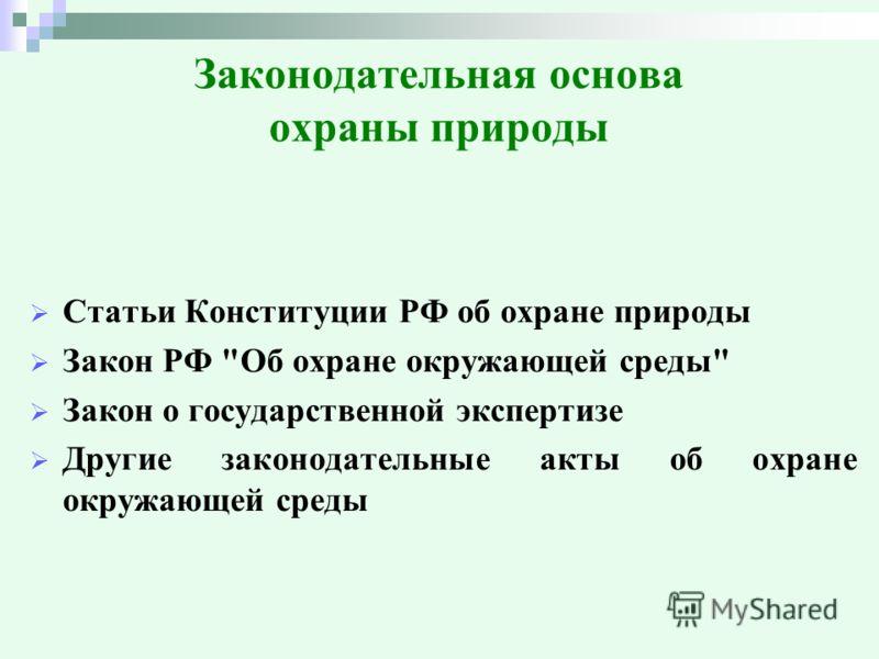 Законодательная основа охраны природы Статьи Конституции РФ об охране природы Закон РФ Об охране окружающей среды Закон о государственной экспертизе Другие законодательные акты об охране окружающей среды