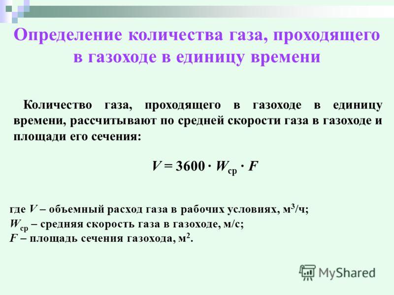 Определение количества газа, проходящего в газоходе в единицу времени Количество газа, проходящего в газоходе в единицу времени, рассчитывают по средней скорости газа в газоходе и площади его сечения: V = 3600 W cp F где V – объемный расход газа в ра