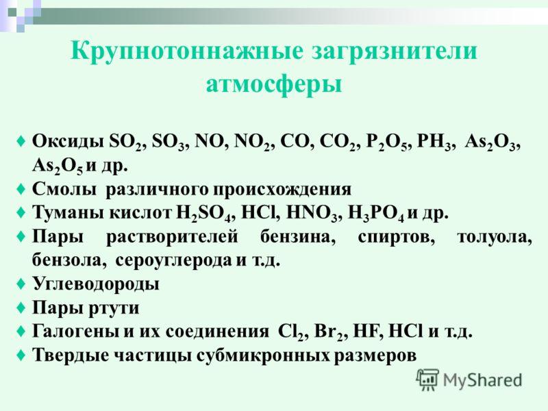 Крупнотоннажные загрязнители атмосферы Оксиды SO 2, SO 3, NO, NO 2, CO, CO 2, P 2 O 5, PH 3, As 2 O 3, As 2 O 5 и др. Смолы различного происхождения Туманы кислот H 2 SO 4, HCl, HNO 3, H 3 PO 4 и др. Пары растворителей бензина, спиртов, толуола, бенз