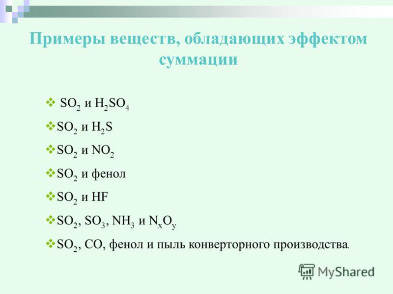 Примеры веществ, обладающих эффектом суммации SО 2 и H 2 SO 4 SО 2 и H 2 S SО 2 и NO 2 SO 2 и фенол SO 2 и HF SО 2, SО 3, NH 3 и N x O y SO 2, CO, фенол и пыль конверторного производства.